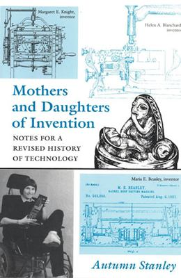 Mothers and Daughters of Invention: Notes for a Revised History of Technology 9780813521978