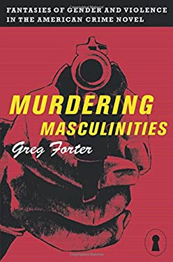 Murdering Masculinities: Fantasies of Gender and Violence in the American Crime 9780814726914