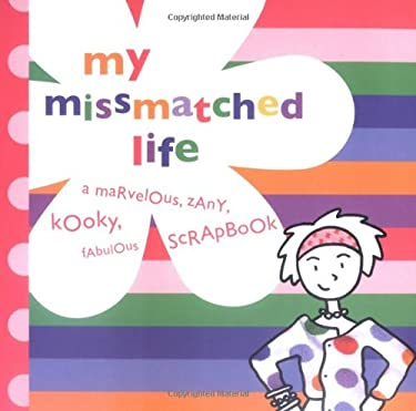 My Missmatched Life: A Marvelous, Zany, Kooky, Fabulous Scrapbook [With Stickers] 9780811851084