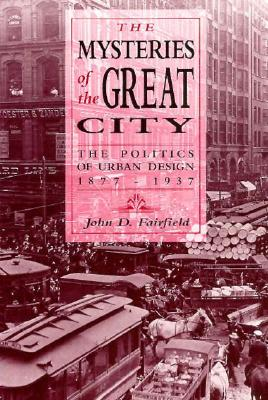 Mysteries of the Great City: The Politics of Urban Design, 1877-1937 - Fairfield, John D.
