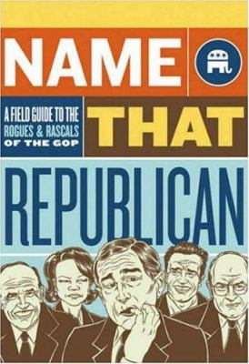 Name That Republican: A Field Guide to the Rogues & Rascals of the GOP 9780811860079
