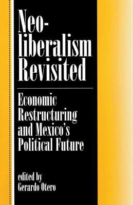 Neoliberalism Revisited: Economic Restructuring and Mexico's Political Future 9780813324418