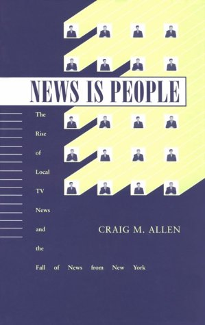 News Is People: The Rise of Local TV News and the Fall of News from New York 9780813812076