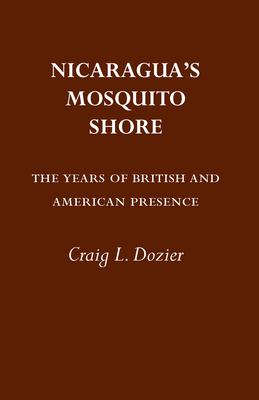 Nicaragua's Mosquito Shore: The Years of British and American Presence 9780817311902