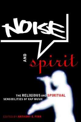 Noise and Spirit: The Religious and Spiritual Sensibilities of Rap Music 9780814766996