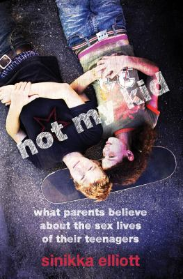 Not My Kid: What Parents Believe about the Sex Lives of Their Teenagers 9780814722596