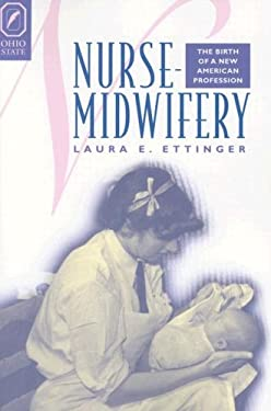 Nurse-Midwifery: The Birth of a New American Profession 9780814251508