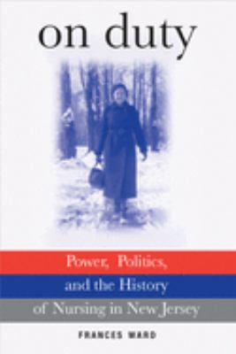 On Duty: Power, Politics, and the History of Nursing in New Jersey 9780813544915