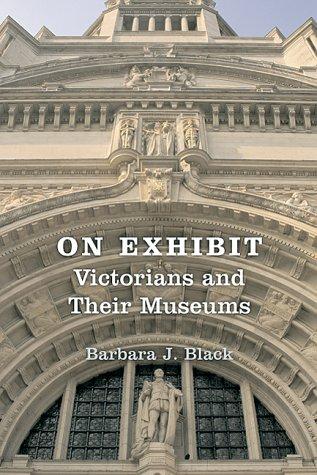 On Exhibit on Exhibit: Victorians and Their Museums Victorians and Their Museums