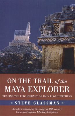 On the Trail of the Maya Explorer: Tracing the Epic Journey of John Lloyd Stephens 9780817354428