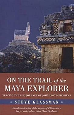 On the Trail of the Maya Explorer: Tracing the Epic Journey of John Lloyd Stephens 9780817313036
