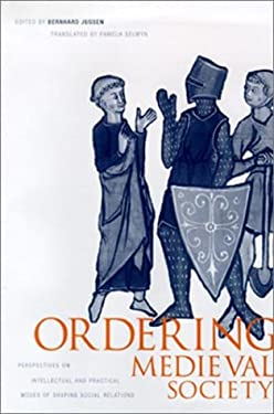 Ordering Medieval Society: Perspectives on Intellectual and Practical Modes of Shaping Social Relations 9780812235616