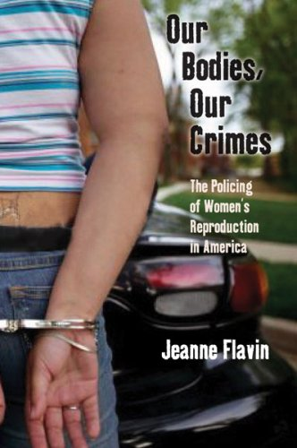 Our Bodies, Our Crimes: The Policing of Women's Reproduction in America 9780814727546