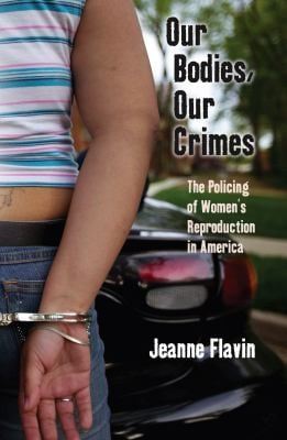 Our Bodies, Our Crimes: The Policing of Women S Reproduction in America 9780814727911