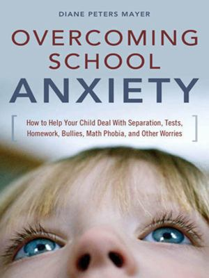 Overcoming School Anxiety: How to Help Your Child Deal with Separation, Tests, Homework, Bullies, Math Phobia, and Other Worries 9780814474464