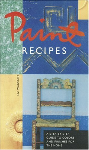 Paint Recipes: A Step-By-Step Guide to Colors and Finishes for the Home 9780811811736