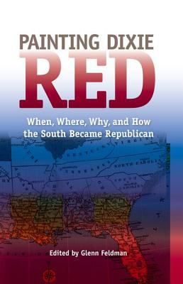 Painting Dixie Red: When, Where, Why, and How the South Became Republican 9780813036847