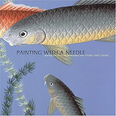 Painting with a Needle: Learning the Art of Silk Embroidery with Young Yang Chung 9780810992535