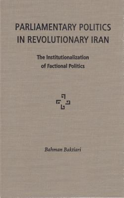 Parliamentary Politics in Revolutionary Iran: The Institutionalization of Factional Politics 9780813014616