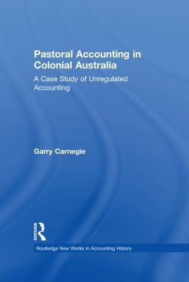 Pastoral Accounting in Colonial Australia: A Case Study of Unregulated Accounting 9780815330370