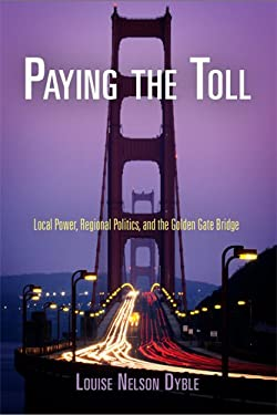 Paying the Toll: Local Power, Regional Politics, and the Golden Gate Bridge 9780812241471