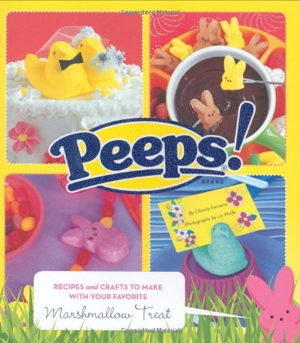 Peeps: Recipes and Crafts to Make with Your Favorite Marshmallow Treat 9780811860413