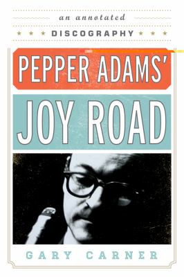 Pepper Adams' Joy Road: An Annotated Discography 9780810882560