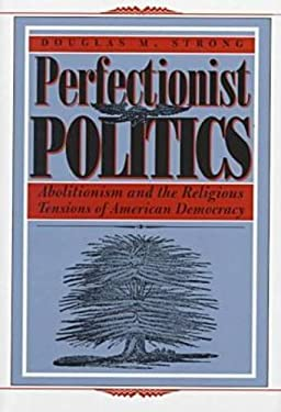 Perfectionist Politics: Abolitionism and the Religious Tensions of American Democracy 9780815627937