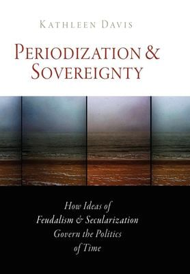 Periodization and Sovereignty: How Ideas of Feudalism and Secularization Govern the Politics of Time