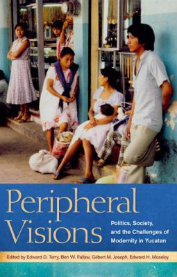 Peripheral Visions: Politics, Society, and the Challenges of Modernity in Yucatan 9780817316808