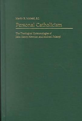 Personal Catholicism: The Theological Epistemologies of John Henry Newman and Michael Polanyi 9780813209647