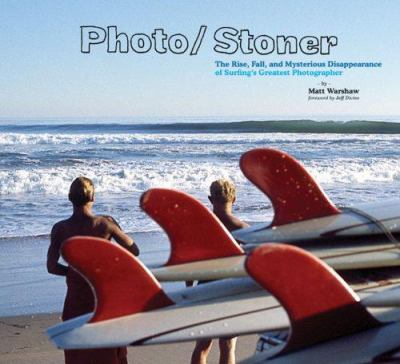 Photo/Stoner: The Rise, Fall, and Mysterious Disappearance of Surfing's Greatest Photographer 9780811855334