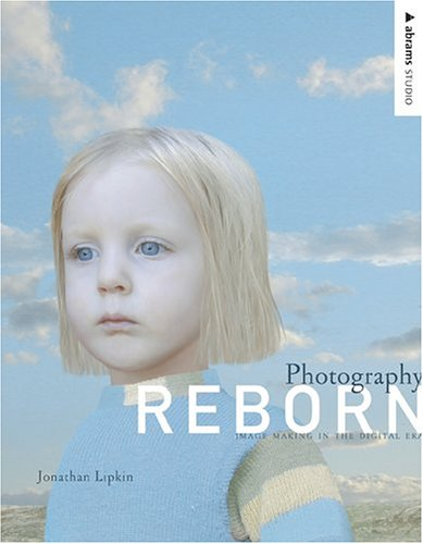 Photography Reborn: Image Making in the Digital Era 9780810992443