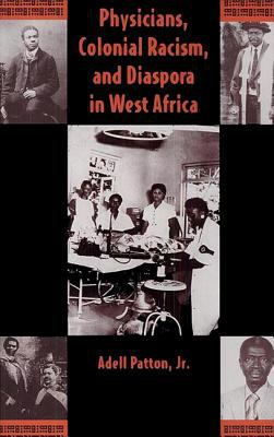 Physicians, Colonial Racism, and Diaspora in West Africa 9780813014326