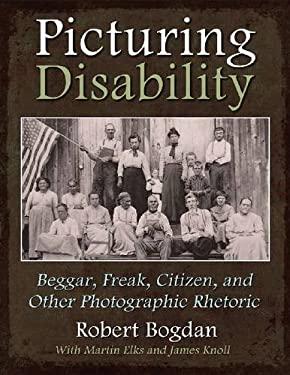 Picturing Disability: Beggar, Freak, Citizen & Other Photographic Rhetoric
