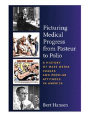 Picturing Medical Progress from Pasteur to Polio: A History of Mass Media Images and Popular Attitudes in America 9780813545769