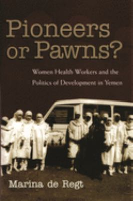 Pioneers or Pawns?: Women Health Workers and the Politics of Development in Yemen 9780815631217