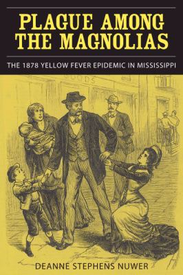 Plague Among the Magnolias: The 1878 Yellow Fever Epidemic in Mississippi 9780817316532