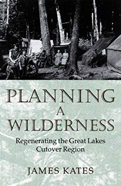 Planning a Wilderness: The Regenerating of the Great Lakes Cutover Region 9780816635795