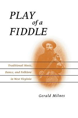 Play of a Fiddle: Traditional Music, Dance, and Folklore in West Virginia 9780813193267