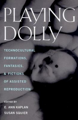 Playing Dolly: Technocultural Formations, Fantasies, and Fictions of Assisted Reproduction 9780813526492