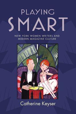 Playing Smart: New York Women Writers and Modern Magazine Culture 9780813547862