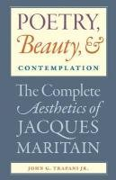 Poetry, Beauty, and Contemplation: The Complete Aesthetics of Jacques Maritain 9780813218250