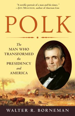 Polk: The Man Who Transformed the Presidency and America 9780812976748