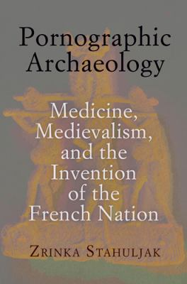 Pornographic Archaeology: Medicine, Medievalism, and the Invention of the French Nation 9780812244472