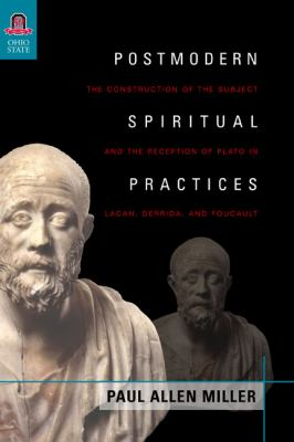 Postmodern Spiritual Practices: The Construction of the Subject and the Reception of Plato in Lacan, Derrida, & Foucault 9780814291474