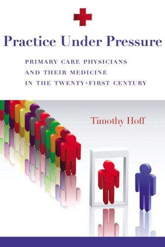 Practice Under Pressure: Primary Care Physicians and Their Medicine in the Twenty-First Century 9780813546766