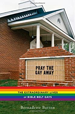 Pray the Gay Away: The Extraordinary Lives of Bible Belt Gays 9780814786376