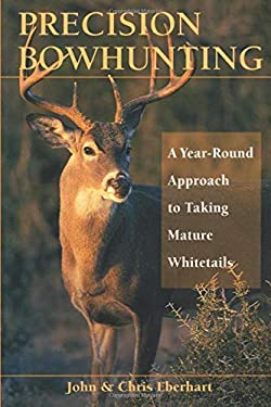 Precision Bowhunting: A Year-Round Approach to Taking Mature Whitetails 9780811732390
