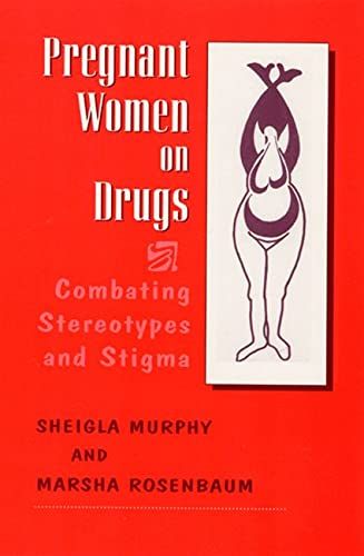 Pregnant Women on Drugs: Combating Stereotypes and Stigma 9780813526034